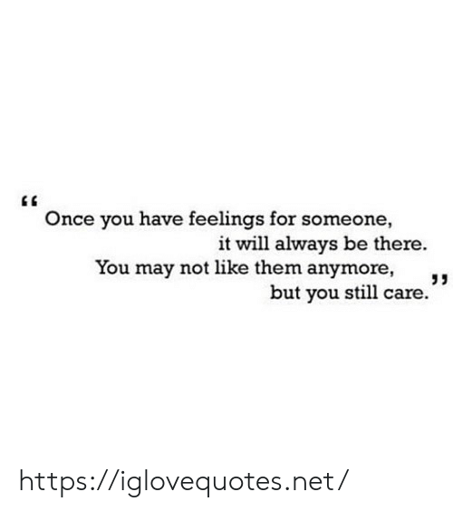 Net, Once, and May: Once you have feelings for someone  it will always be there.  You may not like them anymore,  but you still care. https://iglovequotes.net/