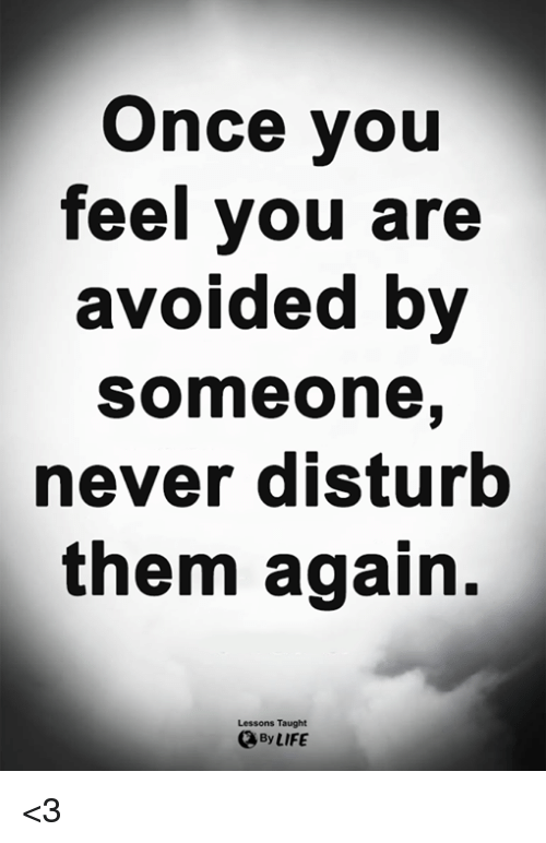 Life, Memes, and Never: Once you  teel you are  avoided by  someone  never disturb  them again.  Lessons Taught  By LIFE <3