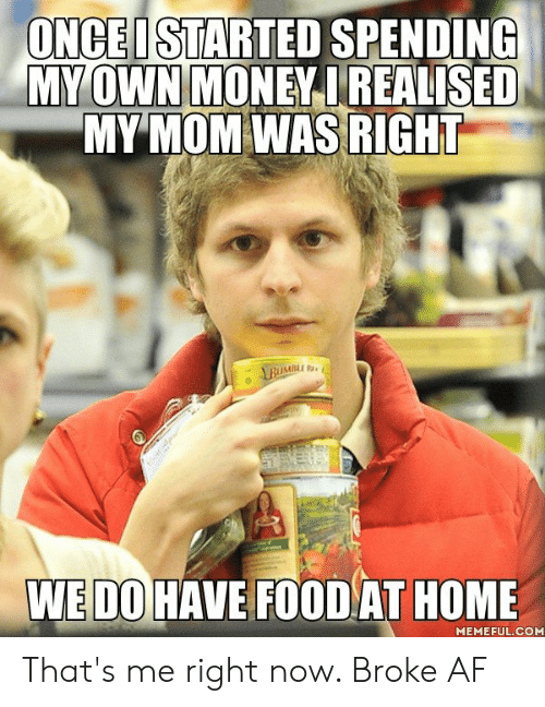 Af, Dank, and Food: ONCEI STARTED SPENDING  MY OWN MONEY IREALISED  MY MOM WAS RIGHT  ABUMBL  WEDO HAVE FOOD AT HOME  MEMEFUL.COM That's me right now. Broke AF
