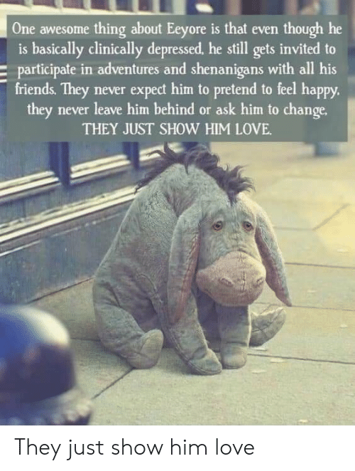 shenanigans: One awesome thing about Eeyore is that even though he  is basically clinically depressed, he still gets invited to  participate in adventures and shenanigans with all his  friends. They never expect him to pretend to feel happy.  they never leave him behind or ask him to change.  THEY JUST SHOW HIM LOVE They just show him love
