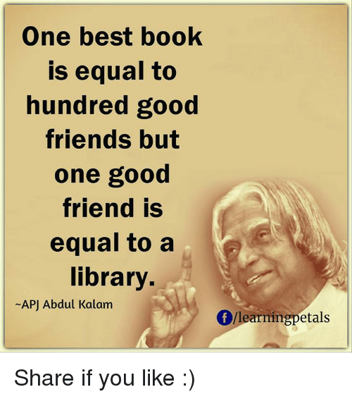 apj: One best book  is equal to  hundred good  friends but  one good  friend is  equal to a  library.  -APJ Abdul Kalam  f/learningpetals Share if you like :)
