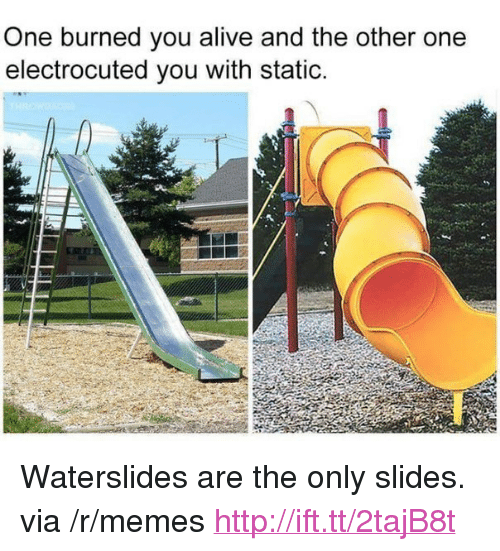 """Alive, Memes, and Http: One burned you alive and the other one  electrocuted you with static. <p>Waterslides are the only slides. via /r/memes <a href=""""http://ift.tt/2tajB8t"""">http://ift.tt/2tajB8t</a></p>"""