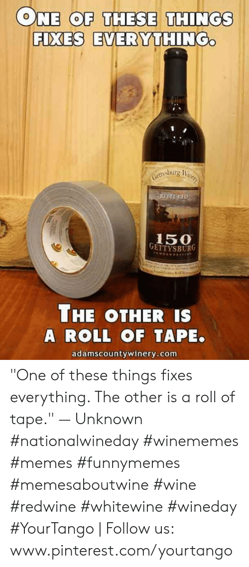 "Memes, Wine, and Pinterest: ONE COF THESE THINGS  FIXES EVERYTHING  BEL RED  150  THE OTHER IS  A ROLL OF TAPE.  adamscountywinery.com ""One of these things fixes everything. The other is a roll of tape."" — Unknown #nationalwineday #winememes #memes #funnymemes #memesaboutwine #wine #redwine #whitewine #wineday #YourTango 