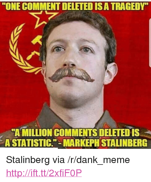 """Statistic: """"ONE COMMENT DELETED IS A TRAGEDY""""  """"AMILLION COMMENTS DELETED is  A STATISTIC.""""-MARKEPH STALINBERG <p>Stalinberg via /r/dank_meme <a href=""""http://ift.tt/2xfiF0P"""">http://ift.tt/2xfiF0P</a></p>"""