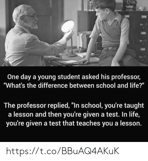 """Life, Memes, and School: One day a young student asked his professor,  """"What's the difference between school and life?""""  The professor replied, """"In school, you're taught  a lesson and then you're given a test. In life,  you're given a test that teaches you a lesson. https://t.co/BBuAQ4AKuK"""