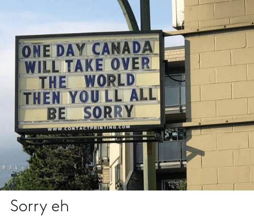 Sorry, Canada, and World: ONE DAY CANADA  WILL TAKE OVER  THE WORLD  THEN YOU LL ALL  BE SORRY  www.CONTACTPRINTING.COM Sorry eh