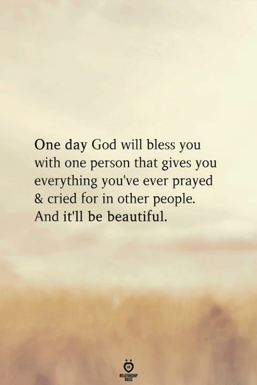 Beautiful, God, and One: One day God will bless you  with one person that gives you  everything you've ever prayed  & cried for in other people.  And it'l1 be beautiful