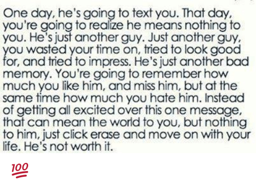 nothing to you: One day, he's going to text you. That day  you're going to realize he means nothing to  you. He's just another guy. Just another guy.  ou wasted your time on, tried to look good  or, and tried to impress. He's just another bad  memory. You're going to remember how  much you like him, and miss him, but at the  same time how much you hate him. Instead  of getting all excited over this one message,  that can mean the world to you, but nothing  to him, just click erase and move on with your  life. He's not worth it. 💯