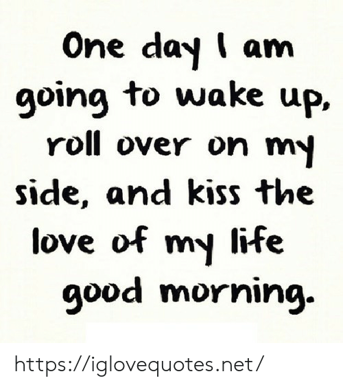 Life, Love, and Good Morning: One day I am  going to wake up,  roll over on my  side, and kiss the  love of my life  good morning https://iglovequotes.net/