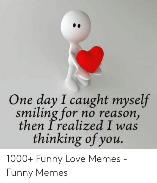 Funny, Love, and Memes: One day I caught myself  smiling for no reason  then Irealized I was  thinking of you. 1000+ Funny Love Memes - Funny Memes