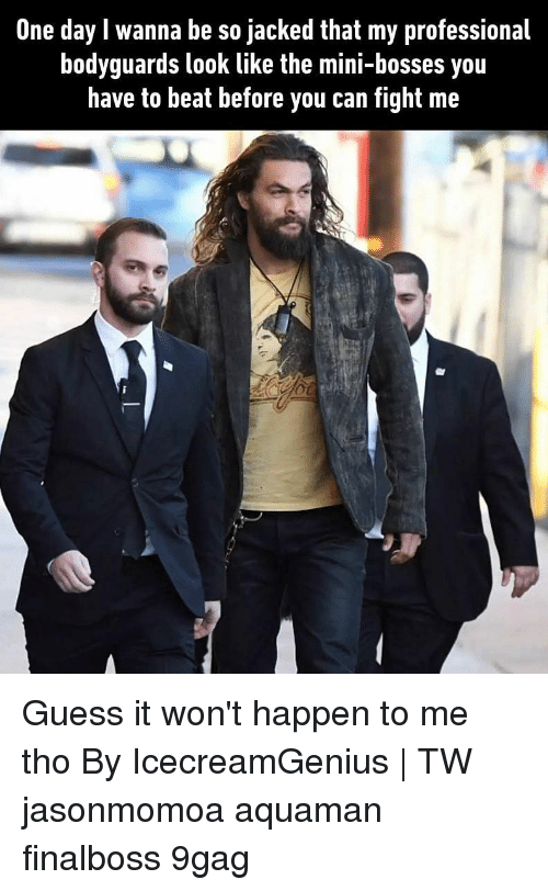 guess.it: One day I wanna be so jacked that my professional  bodyguards look like the mini-bosses you  have to beat before you can fight me Guess it won't happen to me tho By IcecreamGenius   TW jasonmomoa aquaman finalboss 9gag