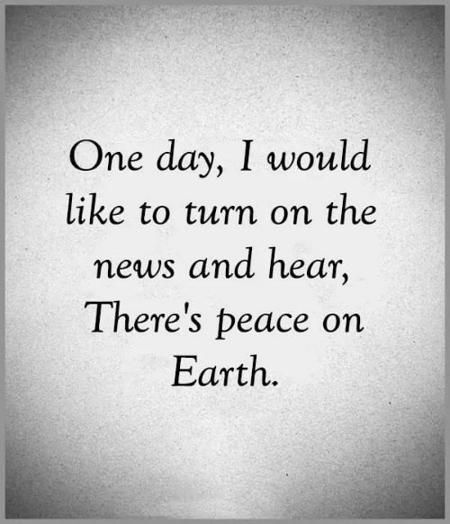 turn on: One day, I would  like to turn on the  news and hear,  There's peace on  Εarth.