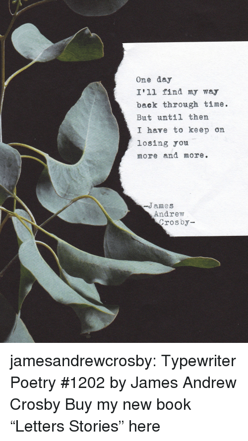 "Tumblr, Blog, and Book: One day  I'll find my way  back through time.  But until thern  I have to keep on  losing ou  more and more.  -James  Andrew  rosby jamesandrewcrosby: Typewriter Poetry #1202 by James Andrew Crosby Buy my new book ""Letters  Stories"" here"