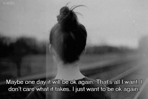 One, One Day, and Day: one day it will be ok again. That's all I want.  don't care what it takes. I iust want to be ok again