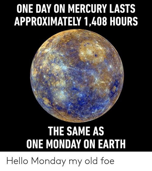 foe: ONE DAY ON MERCURY LASTS  APPROXIMATELY 1,408 HOURS  THE SAME AS  ONE MONDAY ON EARTH Hello Monday my old foe