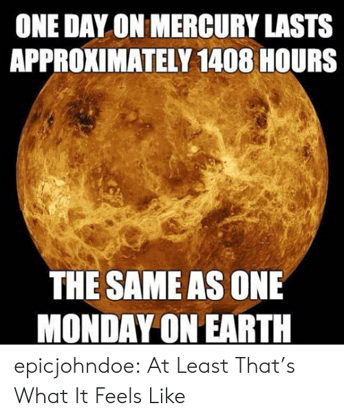 Tumblr, Blog, and Earth: ONE DAY ON MERCURY LASTS  APPROXIMATELY 1408 HOURS  THE SAME AS ONE  MONDAY ON EARTH epicjohndoe:  At Least That's What It Feels Like