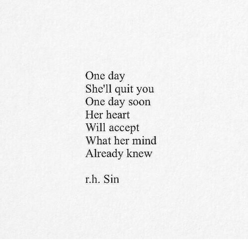 Quit You: One day  She'll quit you  One day soon  Her heart  Will accept  What her mind  Already knevw  r.h. Sin
