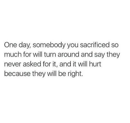 Never, One, and One Day: One day, somebody you sacrificed so  much for will turn around and say they  never asked for it, and it will hurt  because they will be right.