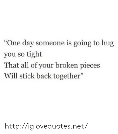 """So Tight: """"One day someone is going to hug  you so tight  That all of your broken pieces  Will stick back together""""  7 http://iglovequotes.net/"""