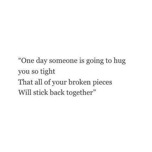 """So Tight: """"One day someone is going to hug  you so tight  That all of your broken pieces  Will stick back together"""""""