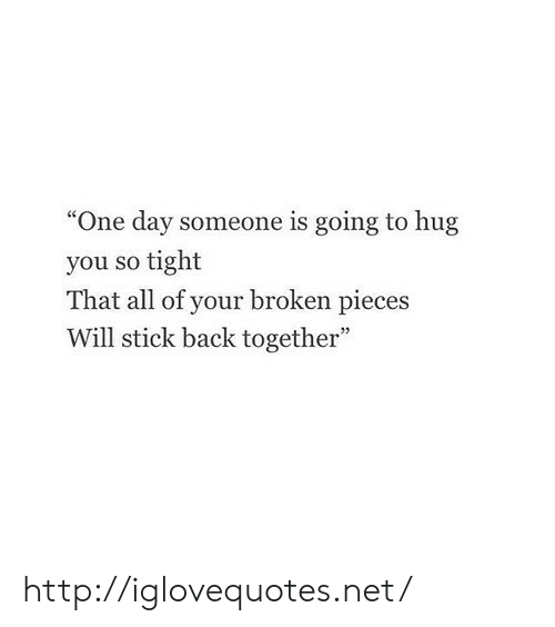 """So Tight: """"One day someone is going to hug  you so tight  That all of your broken pieces  Will stick back together"""" http://iglovequotes.net/"""