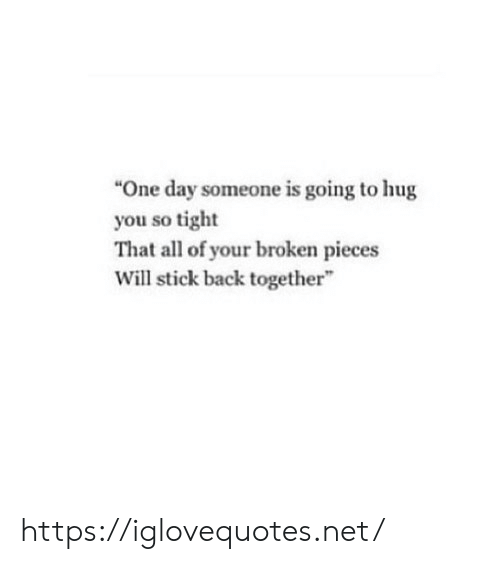 """So Tight: """"One day someone is going to hug  you so tight  That all of your broken pieces  Will stick back together"""" https://iglovequotes.net/"""