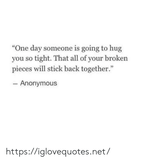 "Anonymous, Back, and Net: ""One day someone is going to hug  you so tight. That all of your broken  pieces will stick back together.""  46  Anonymous https://iglovequotes.net/"