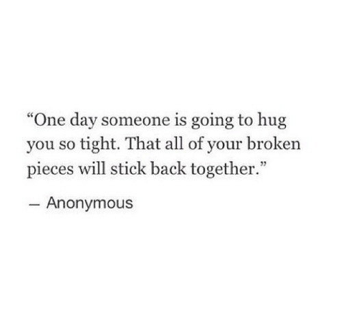 "Anonymous, Back, and Stick: ""One day someone is going to hug  you so tight. That all of your broken  pieces will stick back together.""  Anonymous"