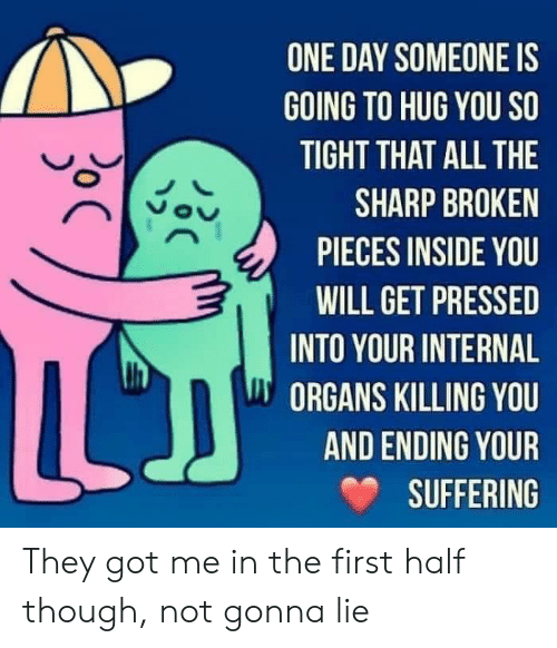 So Tight: ONE DAY SOMEONE IS  GOING TO HUG YOU SO  TIGHT THAT ALL THE  SHARP BROKEN  PIECES INSIDE YOU  WILL GET PRESSED  INTO YOUR INTERNAL  ORGANS KILLING YOU  AND ENDING YOUR  SUFFERING  C  oC They got me in the first half though, not gonna lie