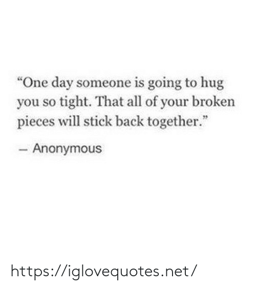 "back together: ""One day someone is going to hug  you so tight. That all of your broken  pieces will stick back together.""  - Anonymous https://iglovequotes.net/"