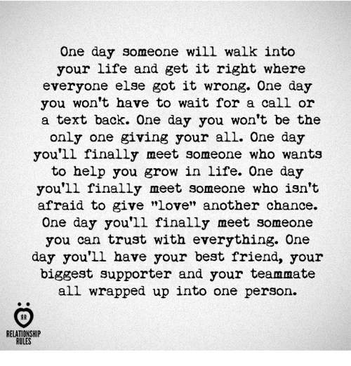 """Onee: One day someone will walk into  your life and get it right where  everyone else got it wrong. One day  you won't have to wait for a call or  a text back. One day you won't be the  only one giving your all. One day  you'll finally meet someone who wants  to help you grow in life. One day  you'll finally meet someone who isn't  afraid to give """"love"""" another chance.  One day you'll finally meet someone  you can trust with everything. One  day you'll have your best friend, your  biggest supporter and your teammate  all wrapped up into one person.  AR  RELATIONSHIP  RULES"""