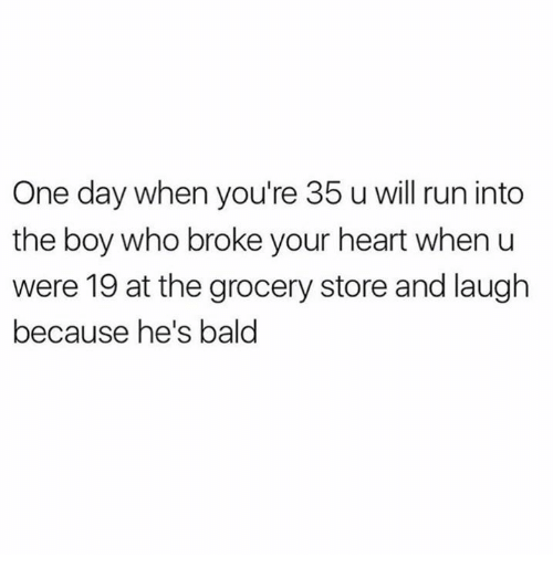 Run, Heart, and Humans of Tumblr: One day when you're 35 u will run into  the boy who broke your heart when u  were 19 at the grocery store and laugh  because he's bald