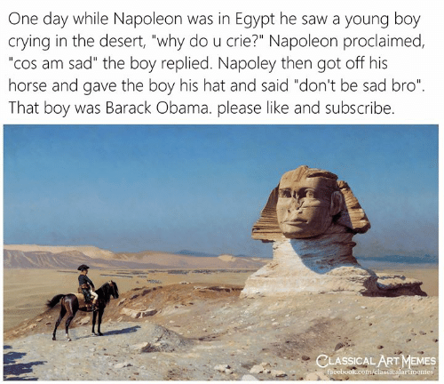 "That Boy: One day while Napoleon was in Egypt he saw a young boy  crying in the desert, ""why do u crie?"" Napoleon proclaimed,  ""cos am sad"" the boy replied. Napoley then got off his  horse and gave the boy his hat and said ""don't be sad bro""  That boy was Barack Obama. please like and subscribe.  CLASSICAL ART MEMES  facebook.com/elassicalartmemes"