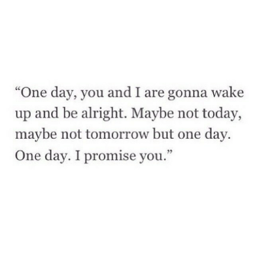 """Today, Tomorrow, and Alright: """"One day, you and I are gonna wake  up and be alright. Maybe not today,  maybe not tomorrow but one day  One day. I promise you."""""""