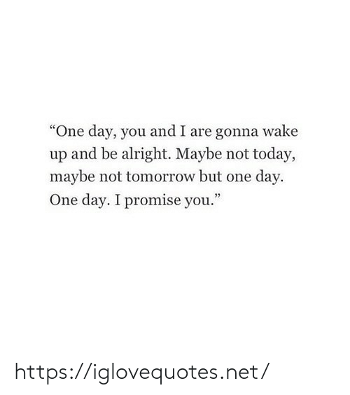 """Today, Tomorrow, and Alright: """"One day, you and I are gonna wake  up and be alright. Maybe not today,  maybe not tomorrow but one day  One day. I promise you."""" https://iglovequotes.net/"""
