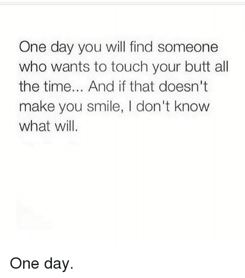 Butt, Gym, and Smile: One day you will find someone  who wants to touch your butt all  the time... And if that doesn't  make you smile, I don't know  what will One day.