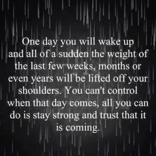 Lifted: One day you will wake up  and all of a sudden the weight of  the last few weeks, months or  even years will be lifted off your  shoulders. You can't control  when that day comes, all you can  do is stay strong and trust that it  is coming.