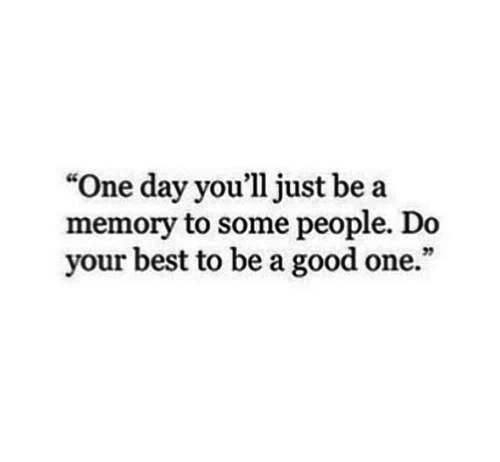 "Best, Good, and One: ""One day you'll just be a  memory to some people. Do  your best to be a good one."""