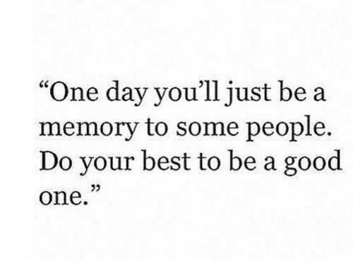 "Good One: ""One day you'll just be a  memory to some people.  Do your best to be a good  one  25"