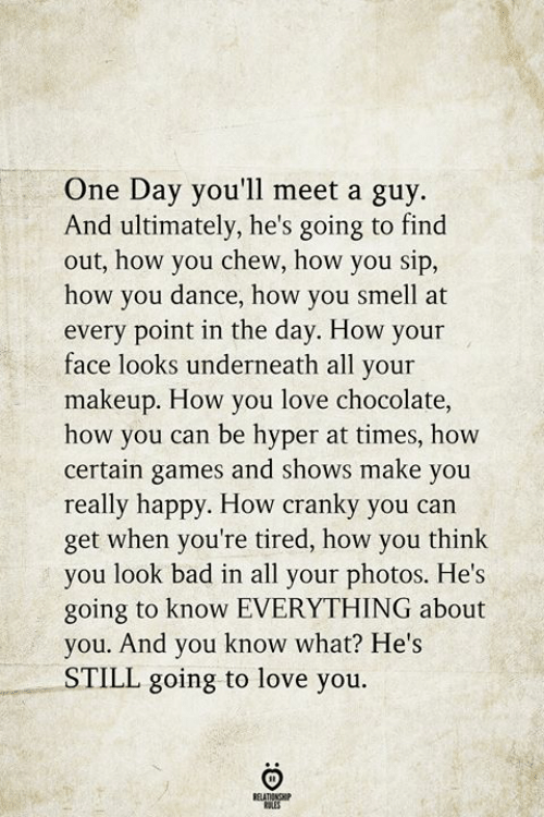 Chew: One Day you'll meet a guy  And ultimately, he's going to find  out, how you chew, how you sip,  how you dance, how you smell at  every point in the day. How your  face looks underneath all your  makeup. How you love chocolate,  how you can be hyper at times, how  certain games and shows make you  really happy. How cranky you can  get when you're tired, how you think  you look bad in all your photos. He's  going to know EVERYTHING about  you. And you know what? He's  STILL going to love you.  BELATIONSHIP  LES