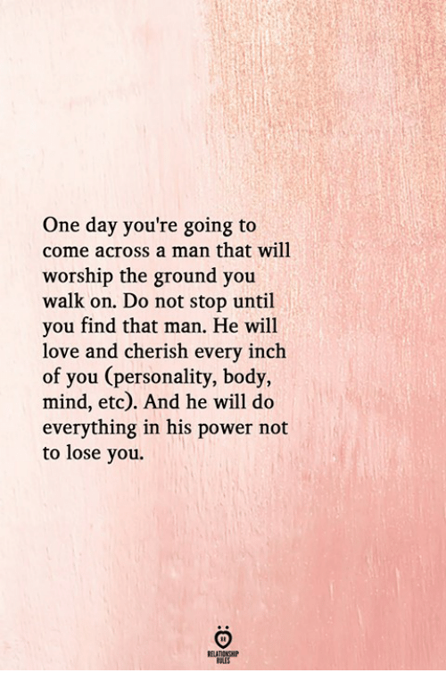 Love, Power, and Mind: One day you're going to  come across a man that will  worship the ground you  walk on. Do not stop until  you find that man. He will  love and cherish every inch  of you (personality, body,  mind, etc). And he will do  everything in his power not  to lose you.