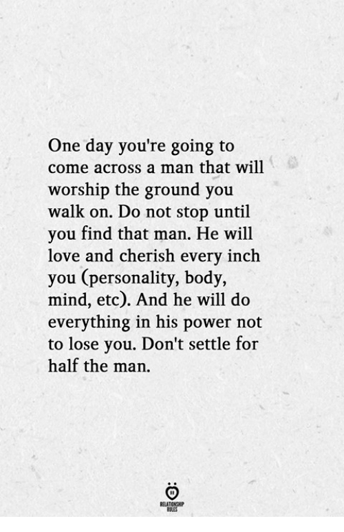 Love, Power, and Mind: One day you're going to  come across a man that will  worship the ground you  walk on. Do not stop until  you find that man. He will  love and cherish every inch  you (personality, body,  mind, etc). And he will do  everything in his power not  to lose you. Don't settle for  half the man.