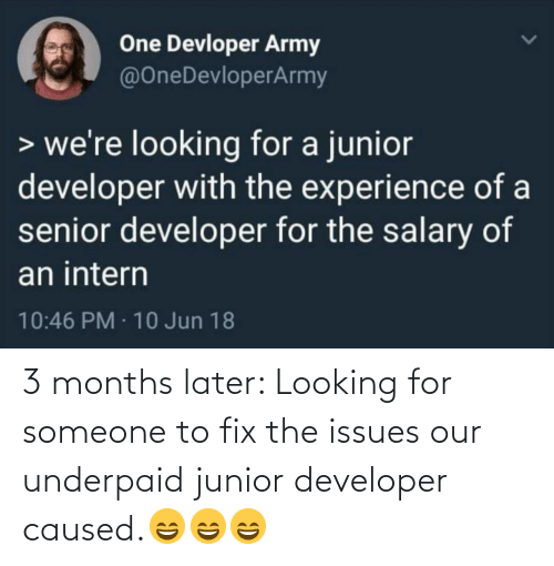 issues: One Devloper Army  @OneDevloperArmy  > we're looking for a junior  developer with the experience of a  senior developer for the salary of  an intern  10:46 PM · 10 Jun 18 3 months later: Looking for someone to fix the issues our underpaid junior developer caused.😄😄😄