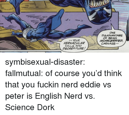 Nerd, Tumblr, and Blog: ONE  DISADVANTAGE  OF BEING  INCARCERATED  OUR  VERNACHLAR  FALLS INTO  DECREPITUDE  CARNAGE symbisexual-disaster: fallmutual: of course you'd think that you fuckin nerd eddie vs peter is English Nerd vs. Science Dork