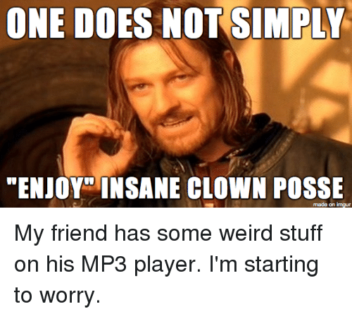 """Weird, Stuff, and Insane Clown Posse: ONE DOES NOT SIMPLY  """"ENJOY INSANE CLOWN POSSE  made on imgu My friend has some weird stuff on his MP3 player. I'm starting to worry."""