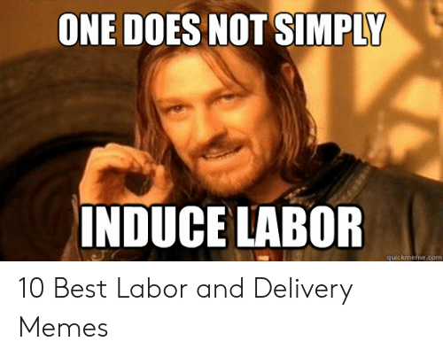 One Does Not Simply Induce Labor Quickmemecom 10 Best Labor And