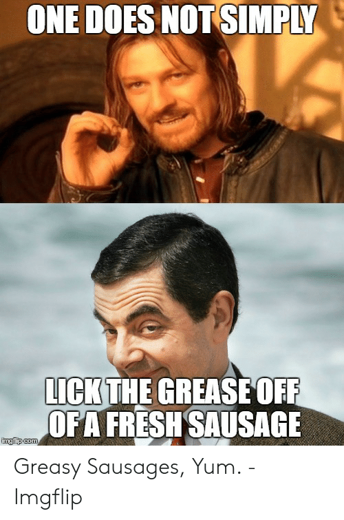 Sausage Meme: ONE DOES NOT SIMPLY  LICKTHE GREASEOFR  OFA FRESHSAUSAGE Greasy Sausages, Yum. - Imgflip