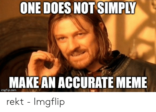 Rekt Meme: ONE DOES NOT SIMPLY  MAKE AN ACCURATE MEME  imgflip.com rekt - Imgflip