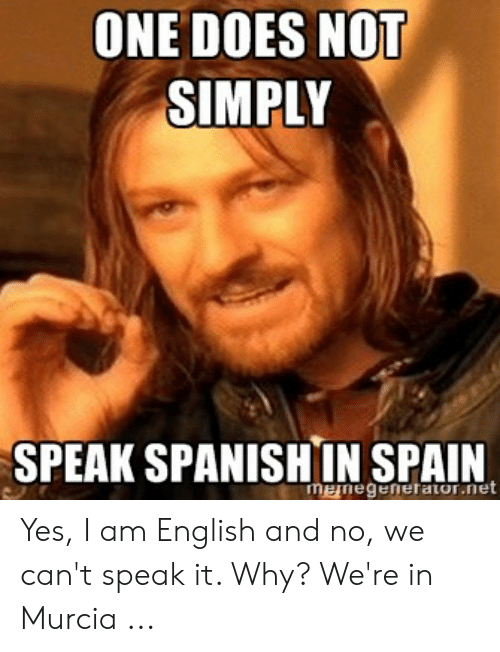 Speak English Meme: ONE DOES NOT  SIMPLY  SPEAK SPANISHIN SPAIN  menegenetaior.net Yes, I am English and no, we can't speak it. Why? We're in Murcia ...