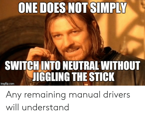 Com, Stick, and Switch: ONE DOES NOT SIMPLY  SWITCH INTO NEUTRAL WITHOUT  UIGGLING THE STICK  imgflip.com Any remaining manual drivers will understand